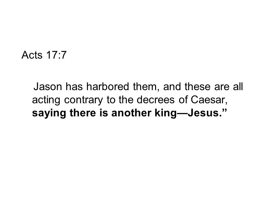 """Acts 17:7 Jason has harbored them, and these are all acting contrary to the decrees of Caesar, saying there is another king—Jesus."""""""