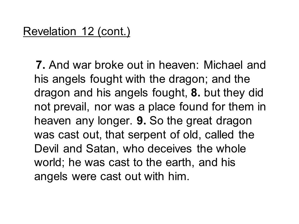 Revelation 12 (cont.) 7. And war broke out in heaven: Michael and his angels fought with the dragon; and the dragon and his angels fought, 8. but they