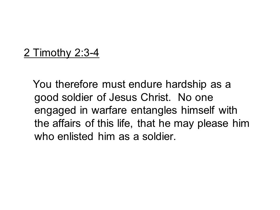 2 Timothy 2:3-4 You therefore must endure hardship as a good soldier of Jesus Christ. No one engaged in warfare entangles himself with the affairs of