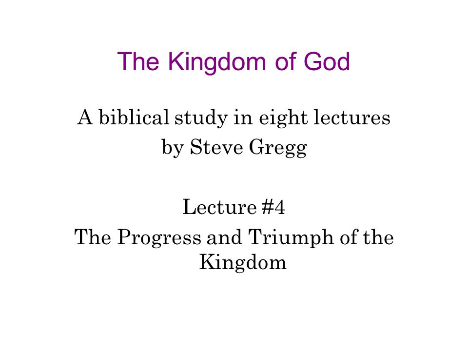 The Kingdom of God A biblical study in eight lectures by Steve Gregg Lecture #4 The Progress and Triumph of the Kingdom