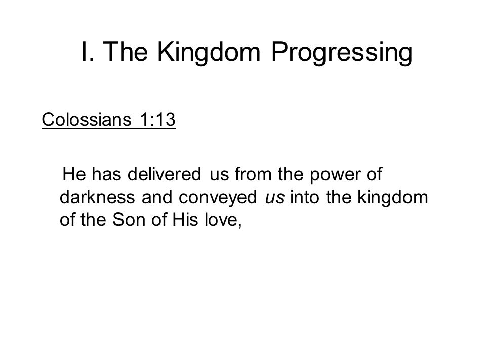 I. The Kingdom Progressing Colossians 1:13 He has delivered us from the power of darkness and conveyed us into the kingdom of the Son of His love,