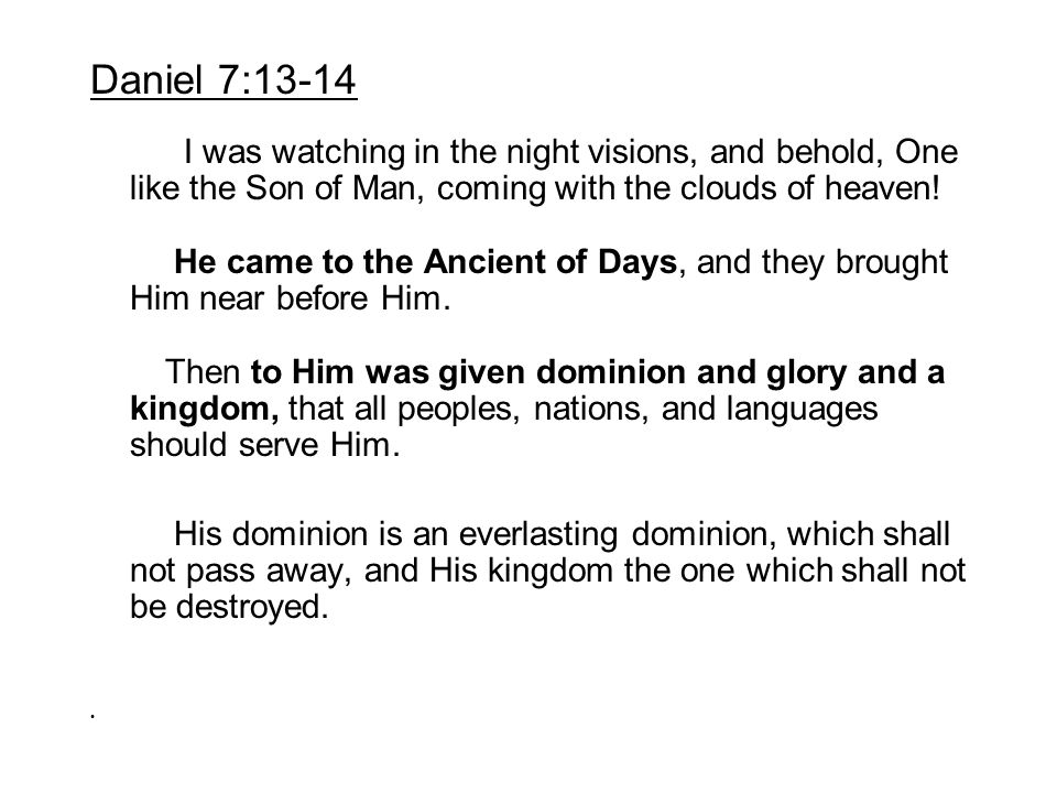 Daniel 7:13-14 I was watching in the night visions, and behold, One like the Son of Man, coming with the clouds of heaven! He came to the Ancient of D
