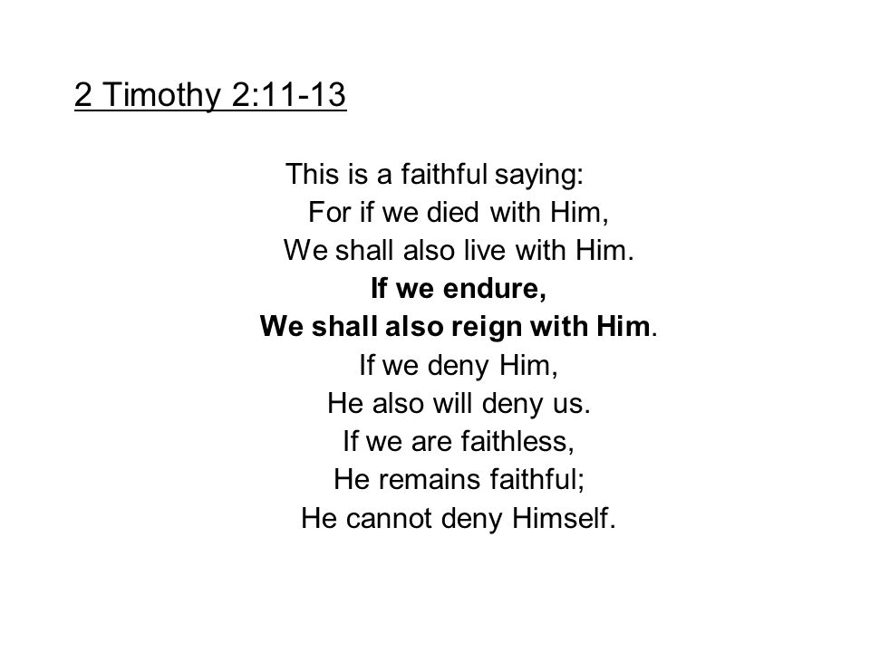 2 Timothy 2:11-13 This is a faithful saying: For if we died with Him, We shall also live with Him. If we endure, We shall also reign with Him. If we d