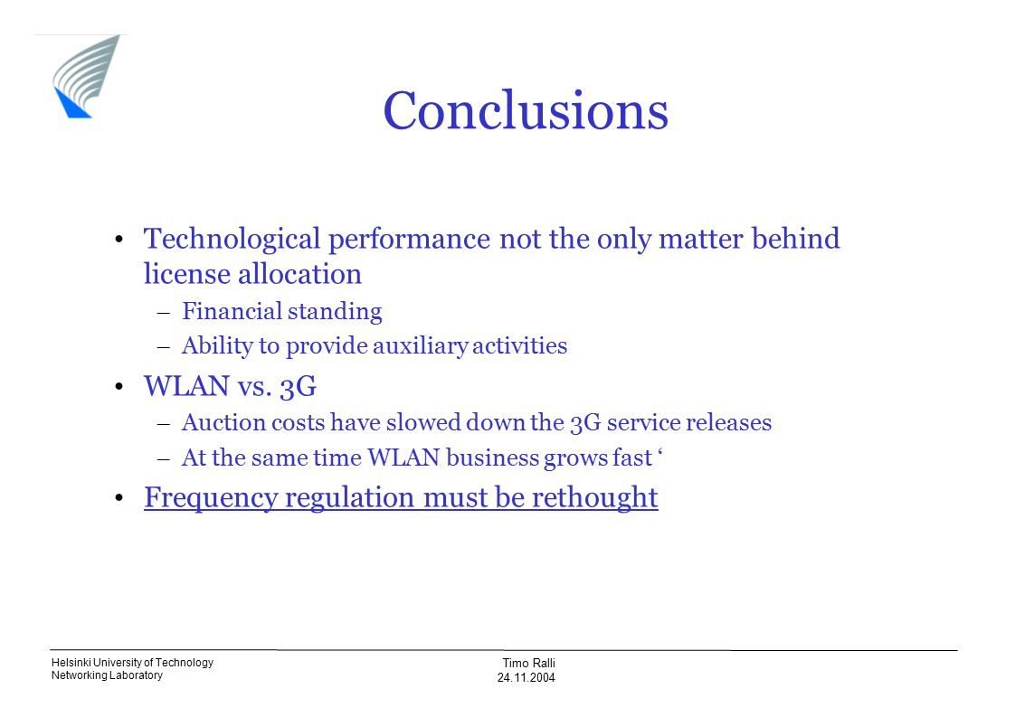Helsinki University of Technology Networking Laboratory Timo Ralli 24.11.2004 Conclusions Technological performance not the only matter behind license allocation – Financial standing – Ability to provide auxiliary activities WLAN vs.