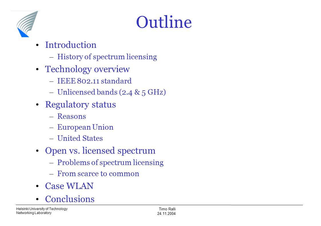 Helsinki University of Technology Networking Laboratory Timo Ralli 24.11.2004 Outline Introduction – History of spectrum licensing Technology overview – IEEE 802.11 standard – Unlicensed bands (2.4 & 5 GHz) Regulatory status – Reasons – European Union – United States Open vs.