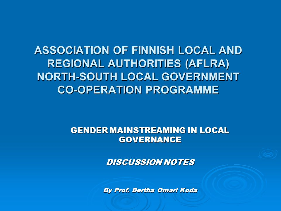 ASSOCIATION OF FINNISH LOCAL AND REGIONAL AUTHORITIES (AFLRA) NORTH-SOUTH LOCAL GOVERNMENT CO-OPERATION PROGRAMME GENDER MAINSTREAMING IN LOCAL GOVERN