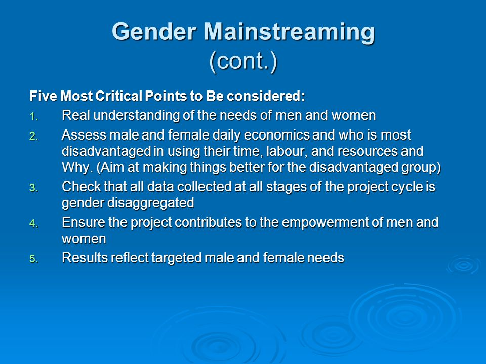 Gender Mainstreaming (cont.) Five Most Critical Points to Be considered: 1. Real understanding of the needs of men and women 2. Assess male and female