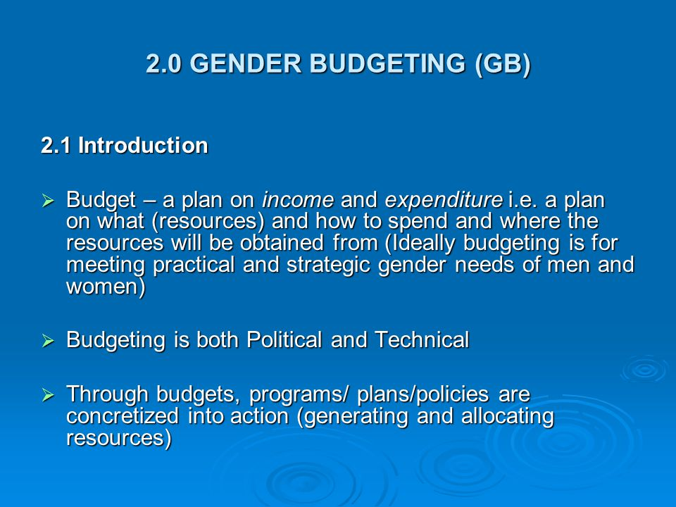 2.0 GENDER BUDGETING (GB) 2.1 Introduction  Budget – a plan on income and expenditure i.e. a plan on what (resources) and how to spend and where the