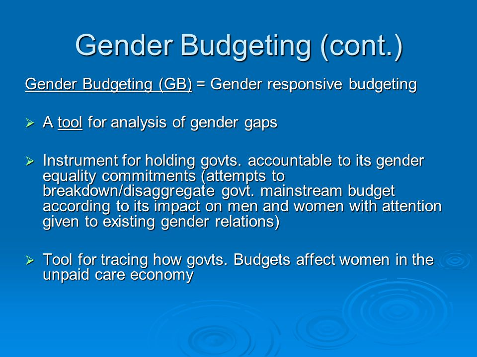 Gender Budgeting (cont.) Gender Budgeting (GB) = Gender responsive budgeting  A tool for analysis of gender gaps  Instrument for holding govts. acco