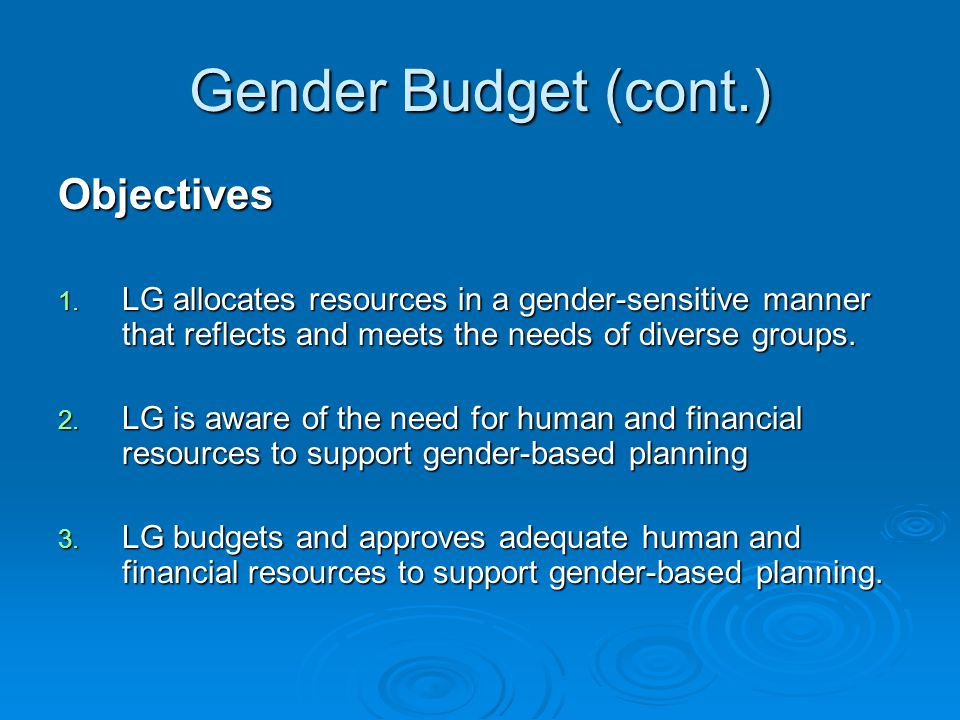 Gender Budget (cont.) Objectives 1. LG allocates resources in a gender-sensitive manner that reflects and meets the needs of diverse groups. 2. LG is