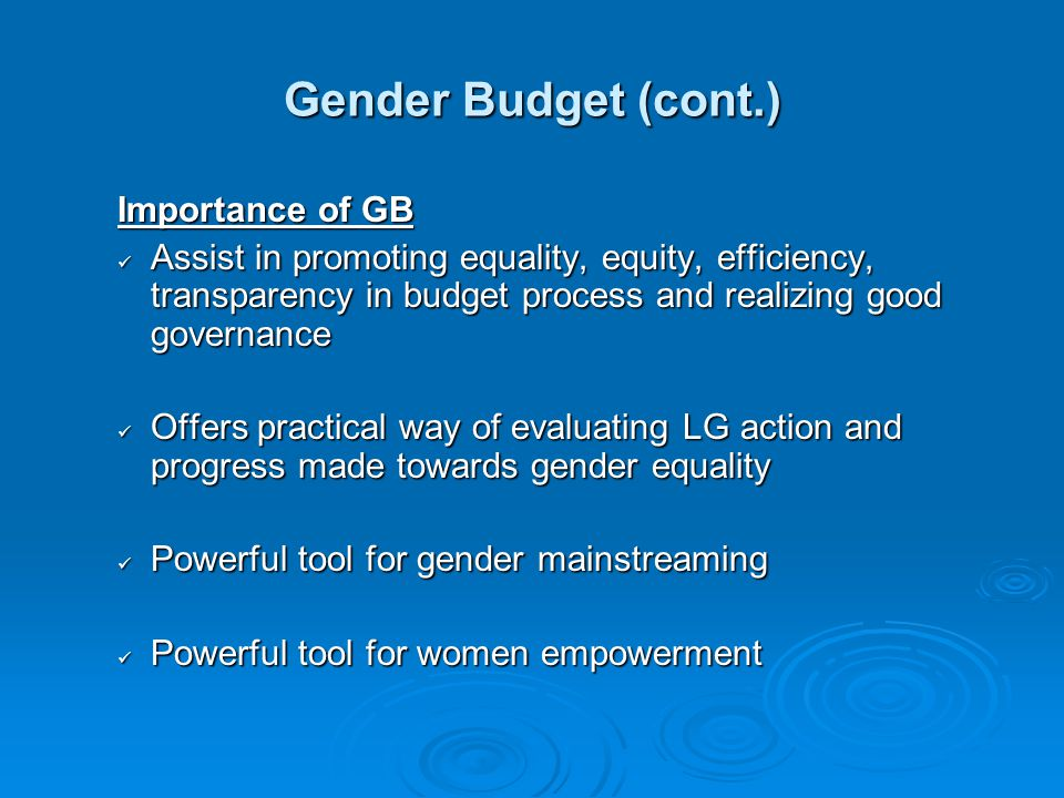 Gender Budget (cont.) Importance of GB Assist in promoting equality, equity, efficiency, transparency in budget process and realizing good governance