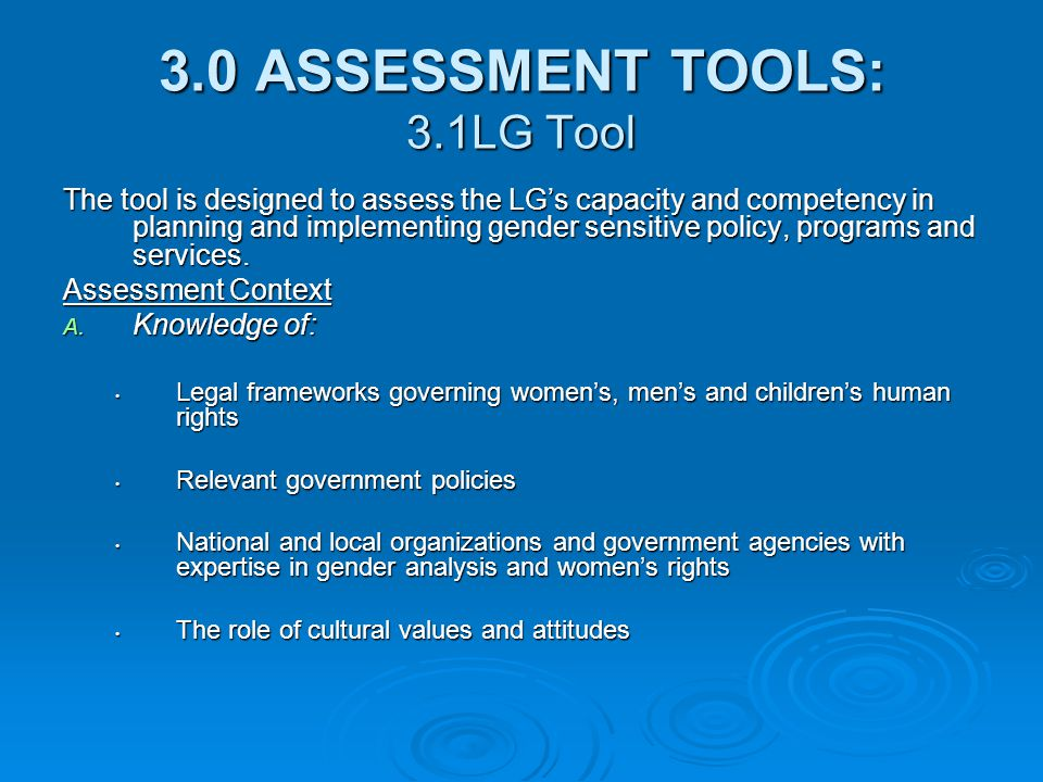 3.0 ASSESSMENT TOOLS: 3.1LG Tool The tool is designed to assess the LG's capacity and competency in planning and implementing gender sensitive policy,