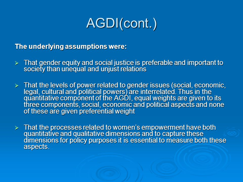 AGDI(cont.) The underlying assumptions were:  That gender equity and social justice is preferable and important to society than unequal and unjust re