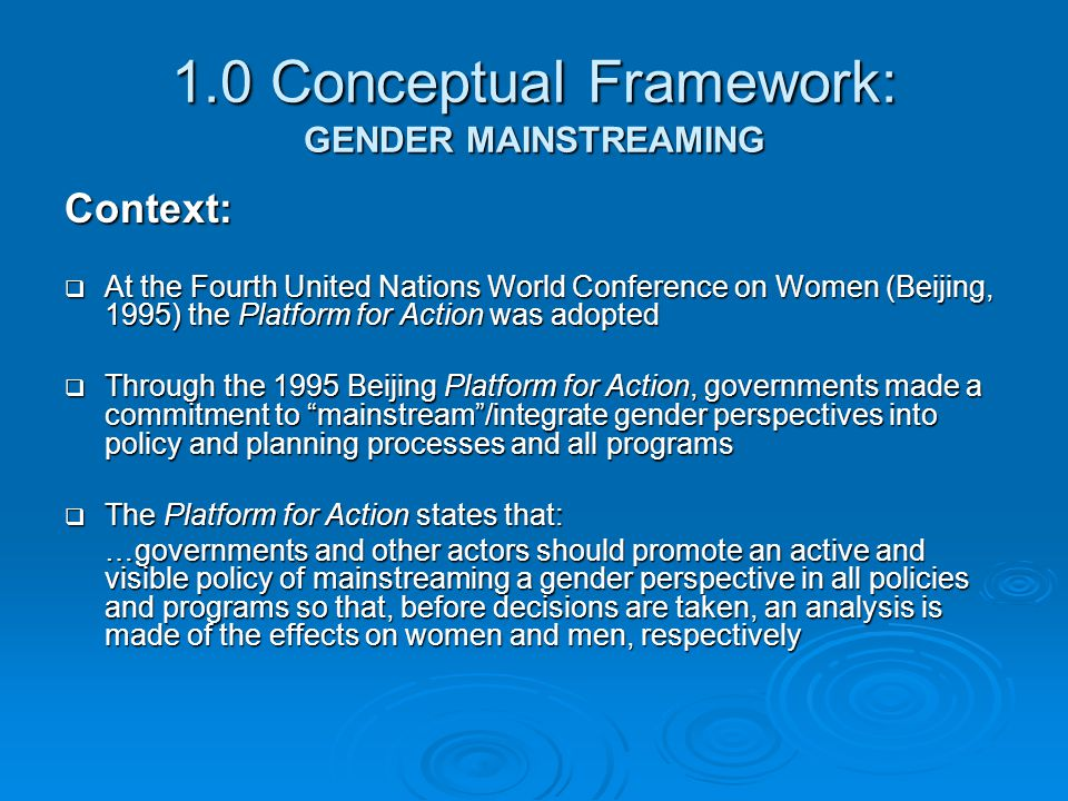1.0 Conceptual Framework: GENDER MAINSTREAMING Context:  At the Fourth United Nations World Conference on Women (Beijing, 1995) the Platform for Acti