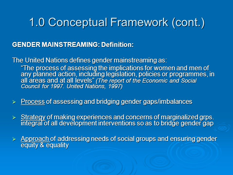 """1.0 Conceptual Framework (cont.) GENDER MAINSTREAMING: Definition: The United Nations defines gender mainstreaming as: """"The process of assessing the i"""