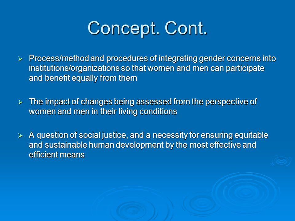 Concept. Cont.  Process/method and procedures of integrating gender concerns into institutions/organizations so that women and men can participate an