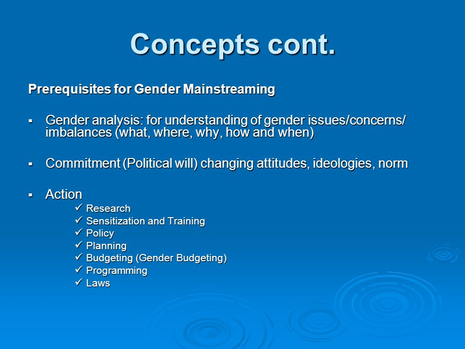Concepts cont. Prerequisites for Gender Mainstreaming  Gender analysis: for understanding of gender issues/concerns/ imbalances (what, where, why, ho