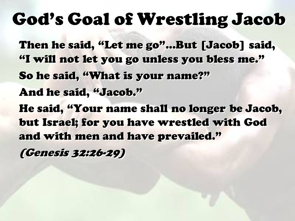 "God's Goal of Wrestling Jacob Then he said, ""Let me go""…But [Jacob] said, ""I will not let you go unless you bless me."" So he said, ""What is your name?"
