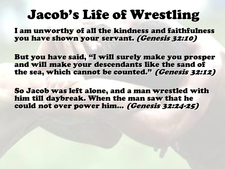 "Jacob's Life of Wrestling I am unworthy of all the kindness and faithfulness you have shown your servant. (Genesis 32:10) But you have said, ""I will s"