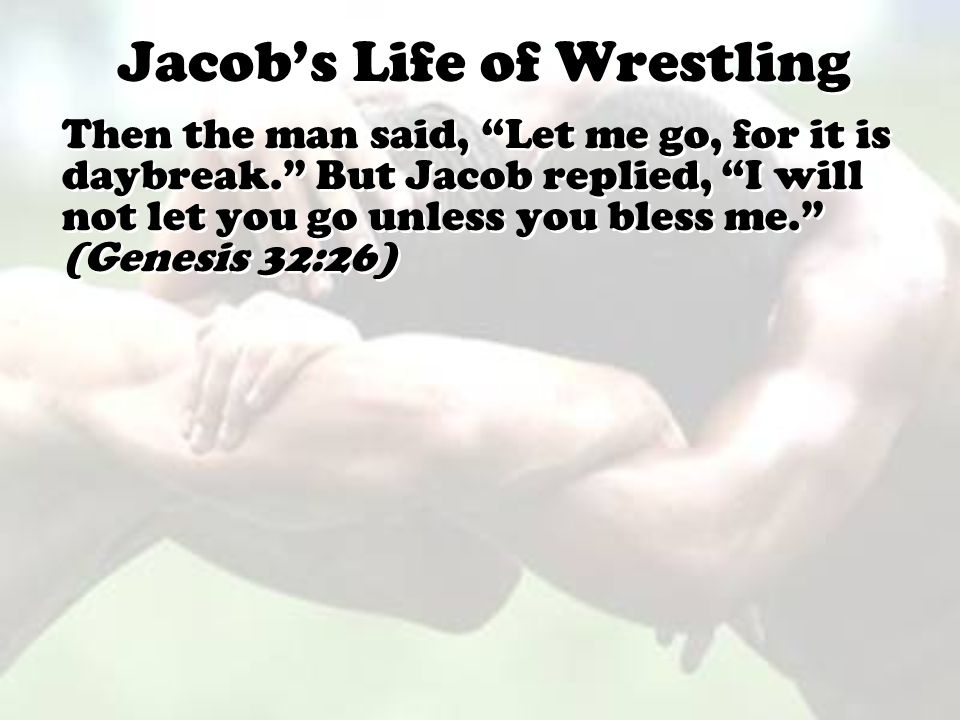 "Jacob's Life of Wrestling Then the man said, ""Let me go, for it is daybreak."" But Jacob replied, ""I will not let you go unless you bless me."" (Genesis"
