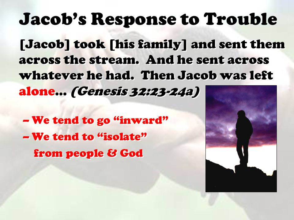 Jacob's Response to Trouble [Jacob] took [his family] and sent them across the stream. And he sent across whatever he had. Then Jacob was left alone…