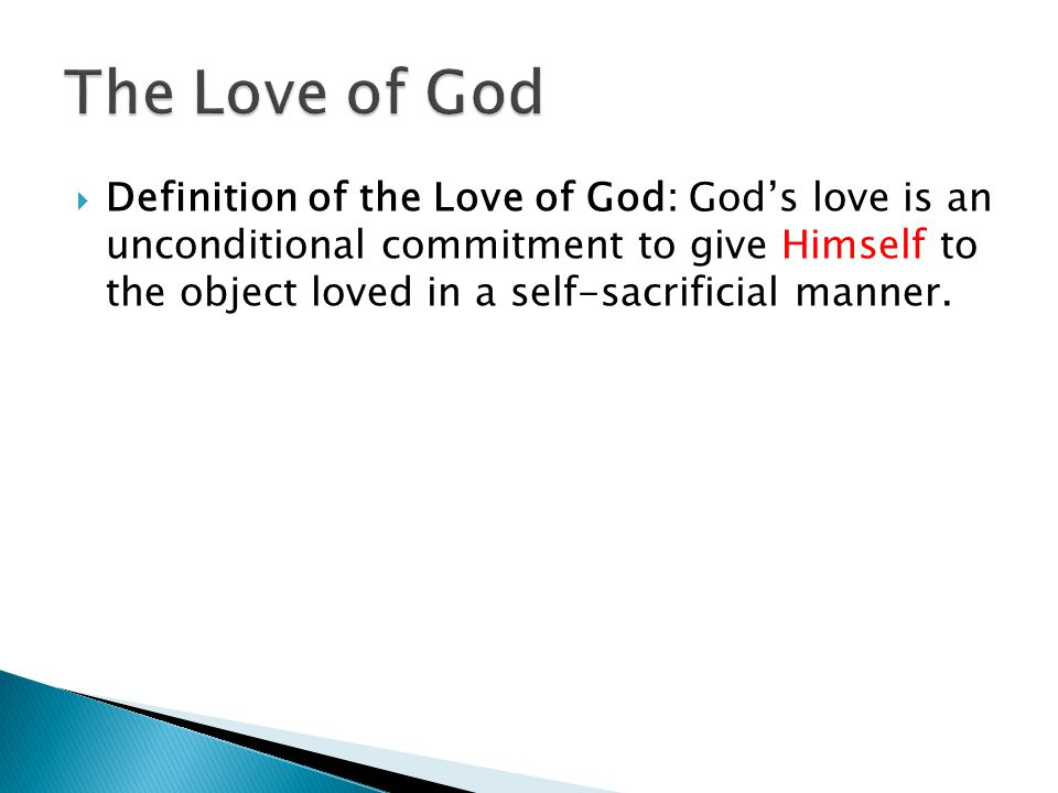 Love is an unconditional commitment to give the highest good to the object loved in a self-sacrificial manner. The highest good = GOD Love is an uncon