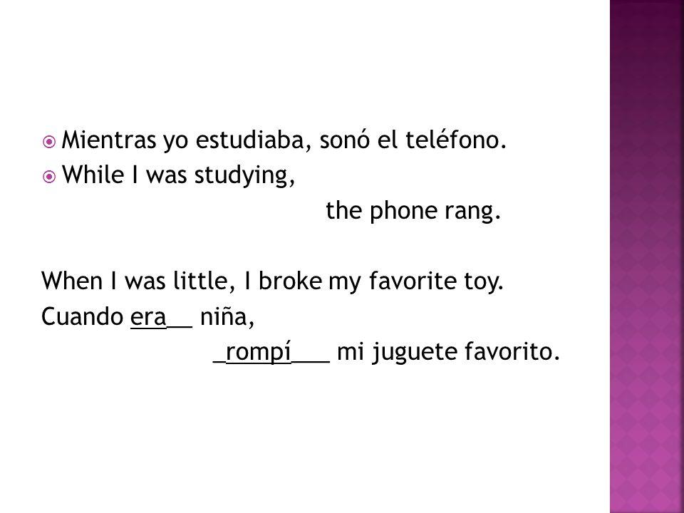  Mientras yo estudiaba, sonó el teléfono.  While I was studying, the phone rang. When I was little, I broke my favorite toy. Cuando era__ niña, _rom