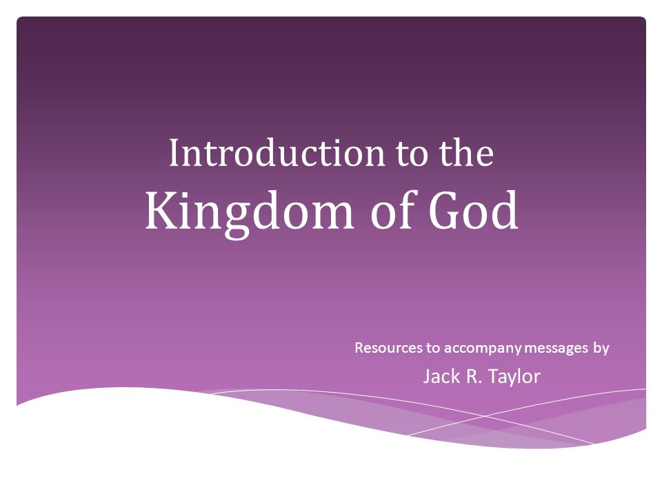 Introduction to the Kingdom of God Resources to accompany messages by Jack R. Taylor