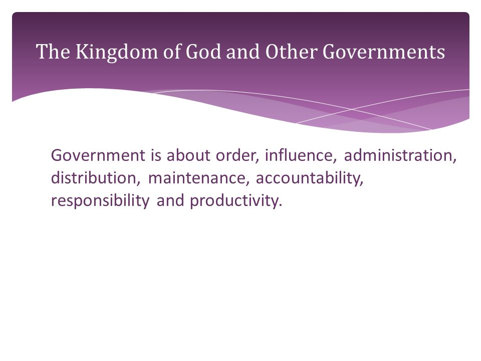 Government is about order, influence, administration, distribution, maintenance, accountability, responsibility and productivity.
