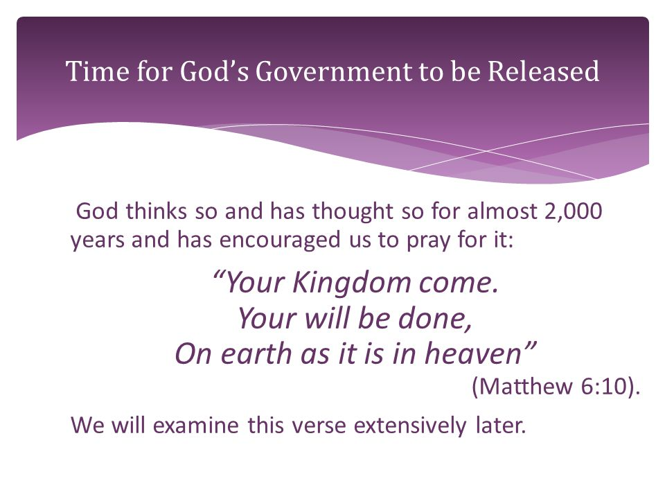 God thinks so and has thought so for almost 2,000 years and has encouraged us to pray for it: Your Kingdom come.