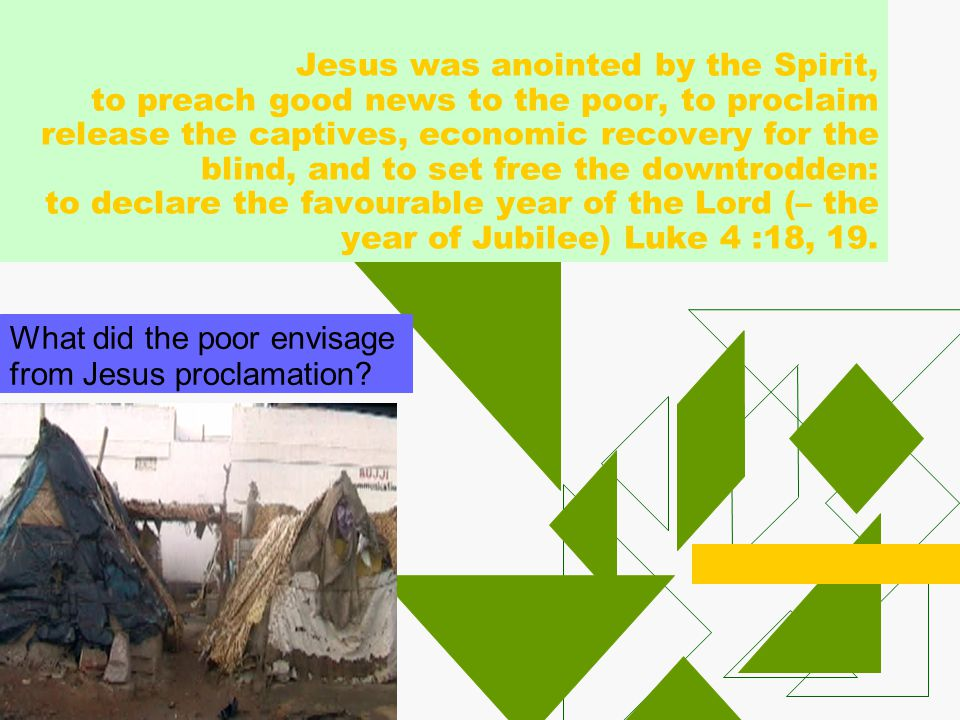 Jesus was anointed by the Spirit, to preach good news to the poor, to proclaim release the captives, economic recovery for the blind, and to set free