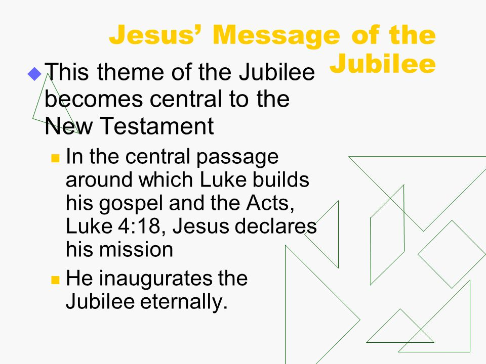 Jesus' Message of the Jubilee  This theme of the Jubilee becomes central to the New Testament In the central passage around which Luke builds his gos