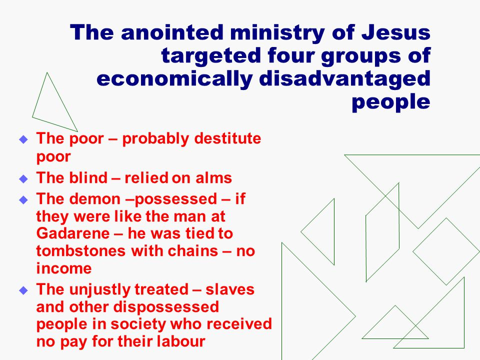 The anointed ministry of Jesus targeted four groups of economically disadvantaged people  The poor – probably destitute poor  The blind – relied on