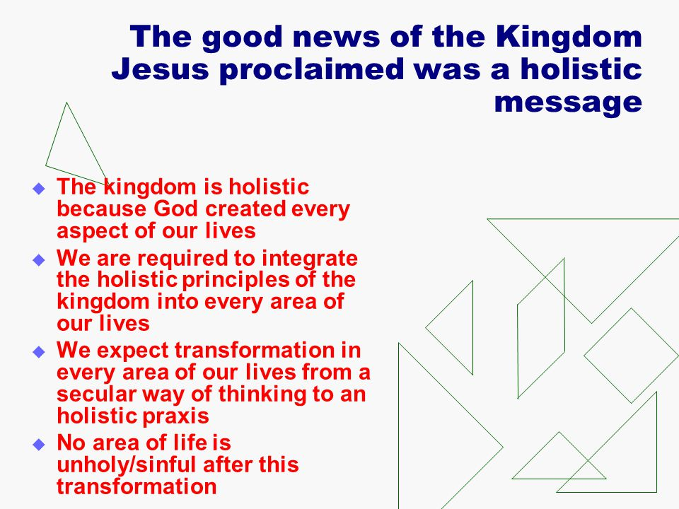 The good news of the Kingdom Jesus proclaimed was a holistic message  The kingdom is holistic because God created every aspect of our lives  We are