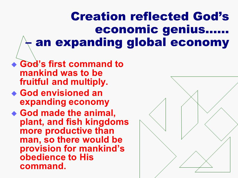 Creation reflected God's economic genius…… – an expanding global economy  God's first command to mankind was to be fruitful and multiply.  God envis