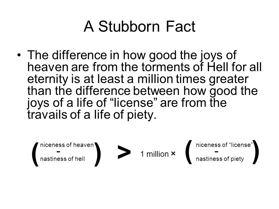 A Stubborn Fact The difference in how good the joys of heaven are from the torments of Hell for all eternity is at least a million times greater than the difference between how good the joys of a life of license are from the travails of a life of piety.