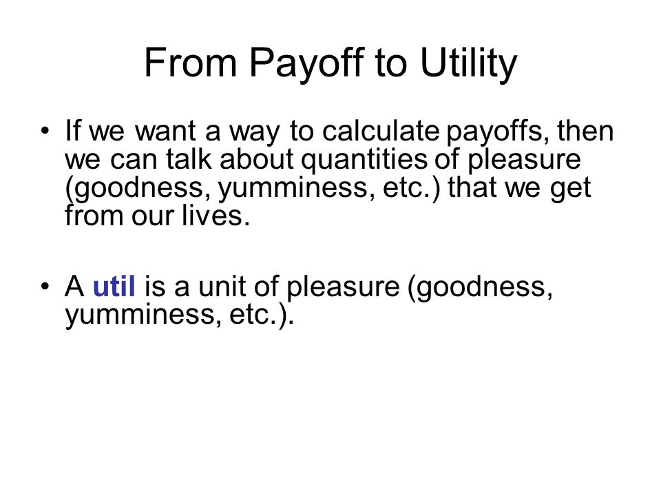 From Payoff to Utility If we want a way to calculate payoffs, then we can talk about quantities of pleasure (goodness, yumminess, etc.) that we get from our lives.