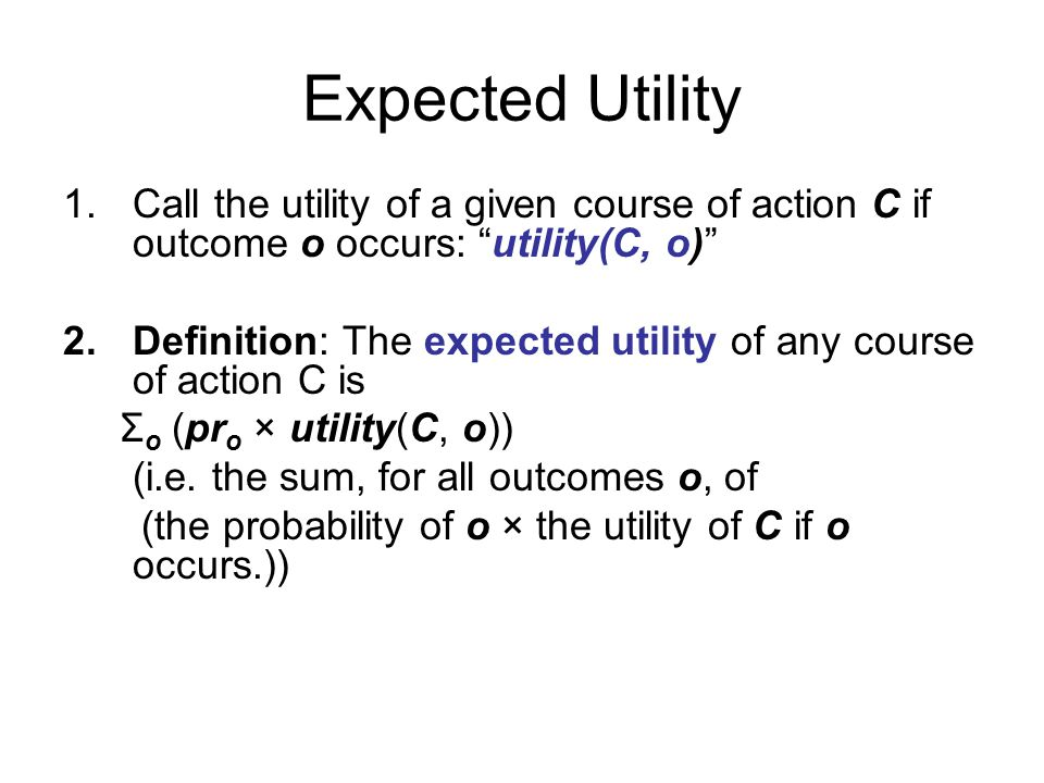 Expected Utility 1.Call the utility of a given course of action C if outcome o occurs: utility(C, o) 2.Definition: The expected utility of any course of action C is Σ o (pr o × utility(C, o)) (i.e.