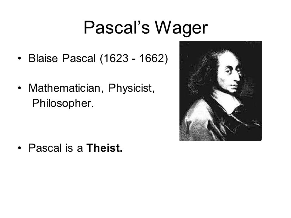 Real Life, According to Pascal Outcomes Expected Payoffs (Probability = 1 in 1 million) God ExistsGod does not exist (Probability ≈ 1) Don't believe Believe The joys of heaven for all eternity Tithing + foregoing all of these goodies The torments of hell for all eternity The pleasures of the life of license Should you be a theist.