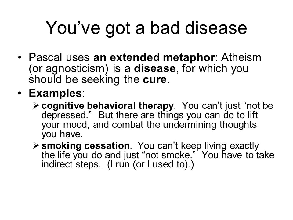You've got a bad disease Pascal uses an extended metaphor: Atheism (or agnosticism) is a disease, for which you should be seeking the cure.