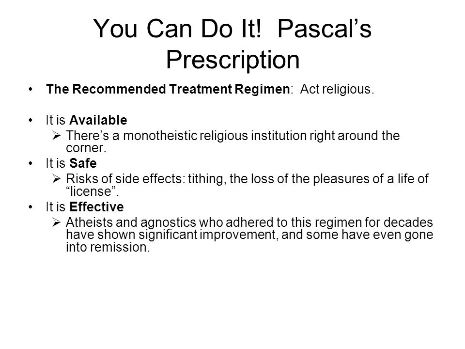 You Can Do It. Pascal's Prescription The Recommended Treatment Regimen: Act religious.