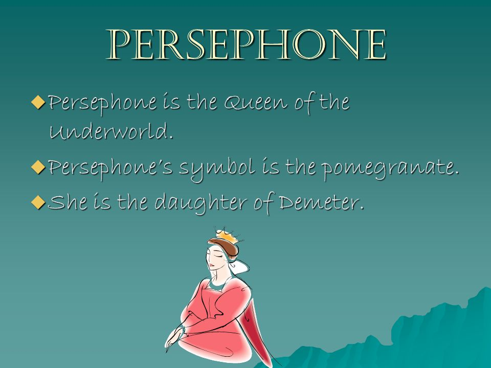 Persephone  Persephone is the Queen of the Underworld.
