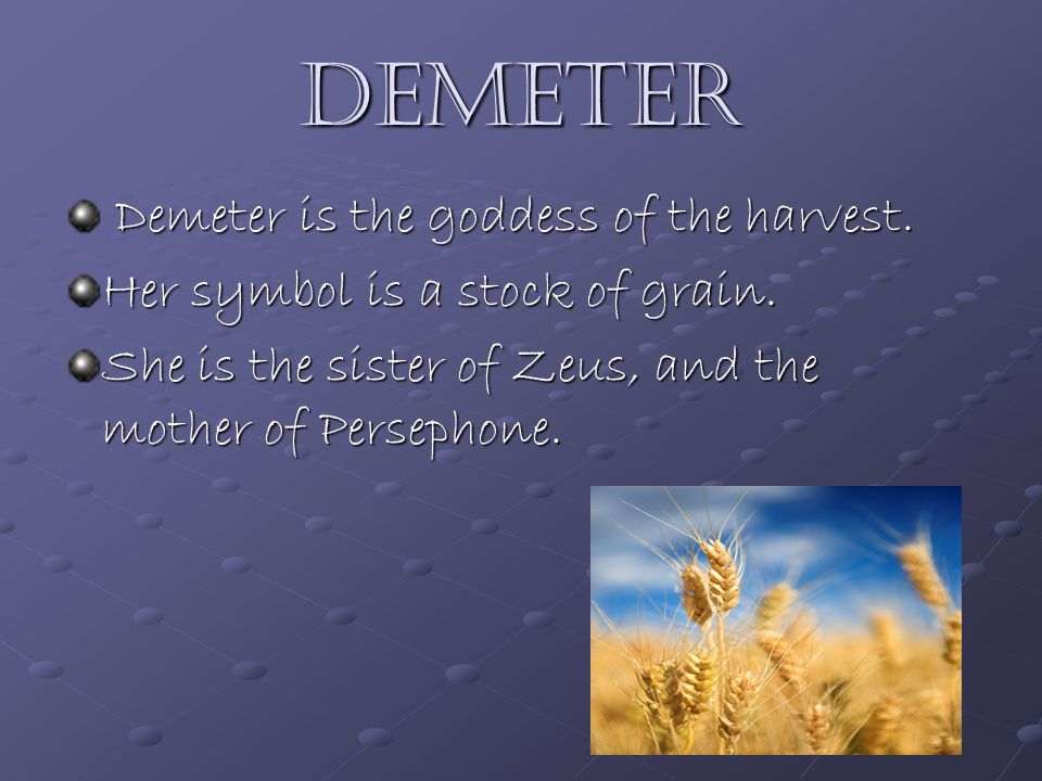Demeter Demeter is the goddess of the harvest. Demeter is the goddess of the harvest.
