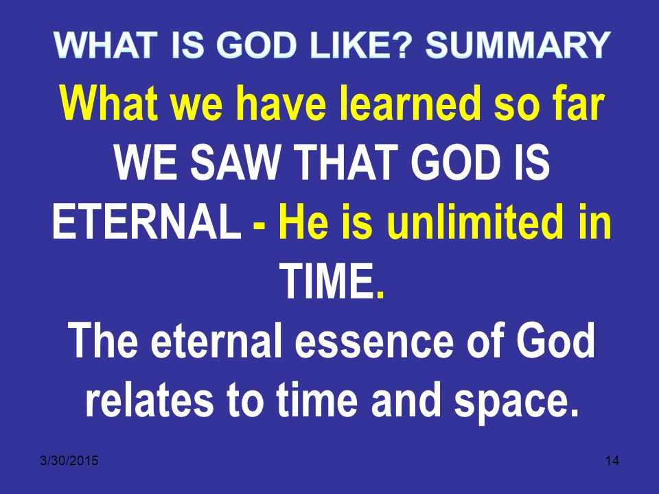 3/30/201514 What we have learned so far WE SAW THAT GOD IS ETERNAL - He is unlimited in TIME.