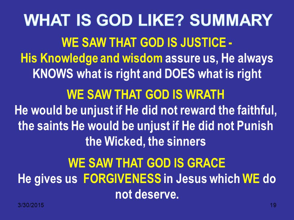 3/30/201519 WE SAW THAT GOD IS JUSTICE - His Knowledge and wisdom assure us, He always KNOWS what is right and DOES what is right WE SAW THAT GOD IS WRATH He would be unjust if He did not reward the faithful, the saints He would be unjust if He did not Punish the Wicked, the sinners WE SAW THAT GOD IS GRACE He gives us FORGIVENESS in Jesus which WE do not deserve.