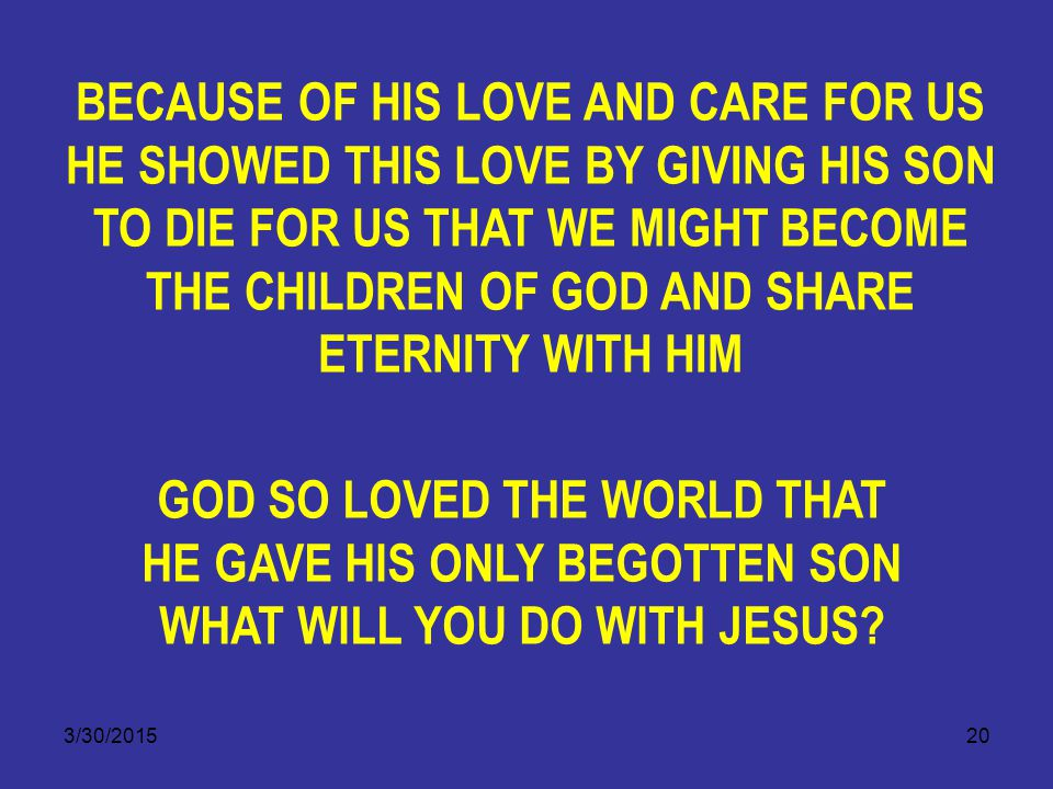 3/30/201520 BECAUSE OF HIS LOVE AND CARE FOR US HE SHOWED THIS LOVE BY GIVING HIS SON TO DIE FOR US THAT WE MIGHT BECOME THE CHILDREN OF GOD AND SHARE ETERNITY WITH HIM GOD SO LOVED THE WORLD THAT HE GAVE HIS ONLY BEGOTTEN SON WHAT WILL YOU DO WITH JESUS