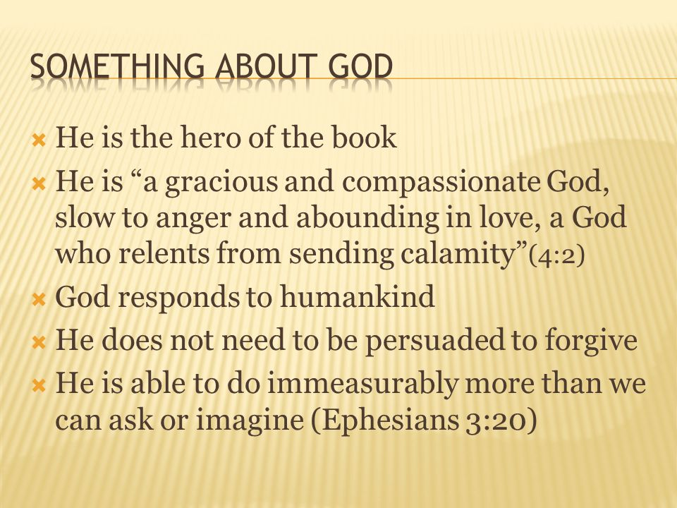  He is the hero of the book  He is a gracious and compassionate God, slow to anger and abounding in love, a God who relents from sending calamity (4:2)  God responds to humankind  He does not need to be persuaded to forgive  He is able to do immeasurably more than we can ask or imagine (Ephesians 3:20)