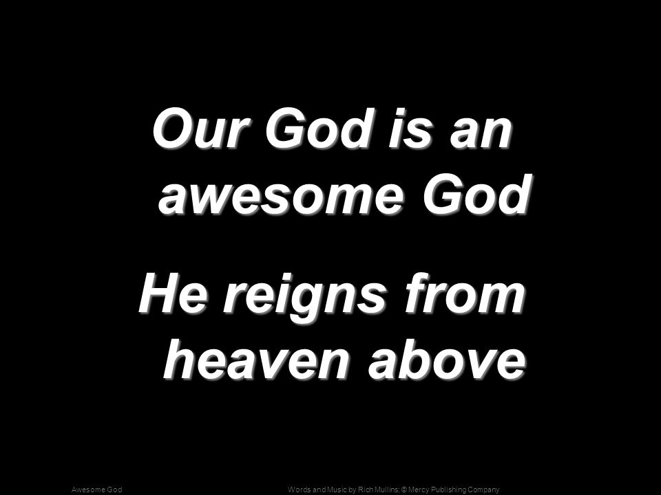 Words and Music by Rich Mullins; © Mercy Publishing CompanyAwesome God Our God is an awesome God He reigns from heaven above