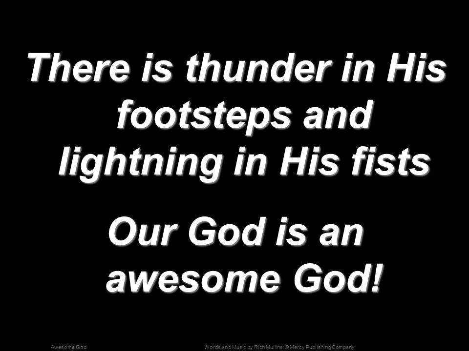 Words and Music by Rich Mullins; © Mercy Publishing CompanyAwesome God There is thunder in His footsteps and lightning in His fists Our God is an awesome God!