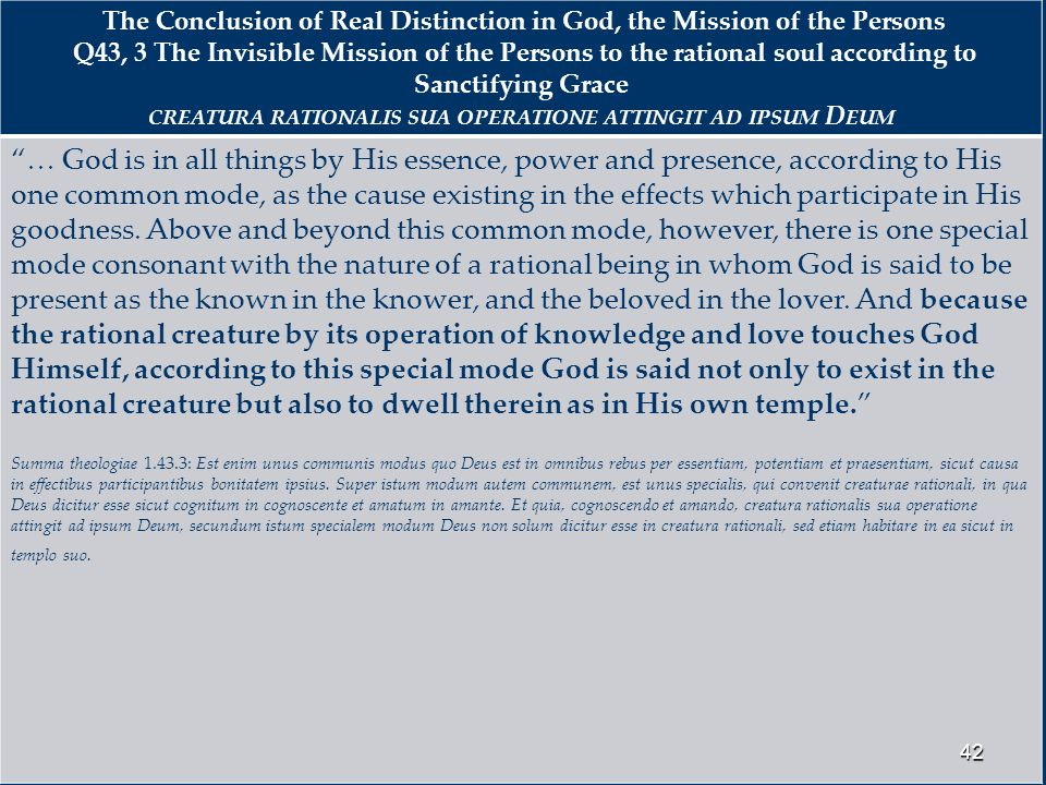 The Conclusion of Real Distinction in God, the Mission of the Persons Q43, 3 The Invisible Mission of the Persons to the rational soul according to Sanctifying Grace CREATURA RATIONALIS SUA OPERATIONE ATTINGIT AD IPSUM D EUM … God is in all things by His essence, power and presence, according to His one common mode, as the cause existing in the effects which participate in His goodness.